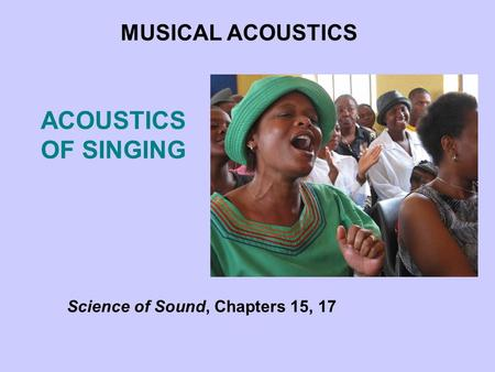 ACOUSTICS OF SINGING MUSICAL ACOUSTICS Science of Sound, Chapters 15, 17.