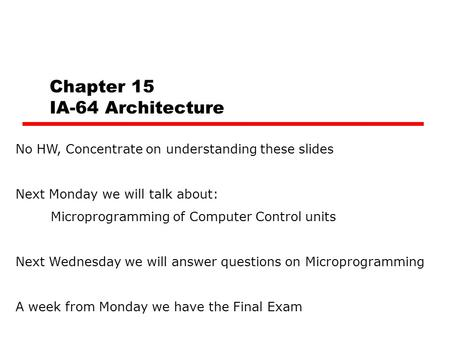 Chapter 15 IA-64 Architecture No HW, Concentrate on understanding these slides Next Monday we will talk about: Microprogramming of Computer Control units.