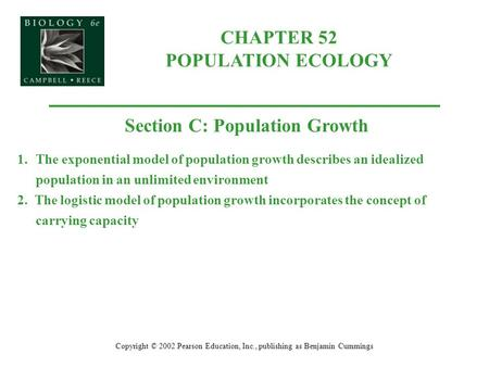 CHAPTER 52 POPULATION ECOLOGY Copyright © 2002 Pearson Education, Inc., publishing as Benjamin Cummings Section C: Population Growth 1.The exponential.