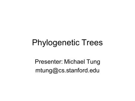 Phylogenetic Trees Presenter: Michael Tung