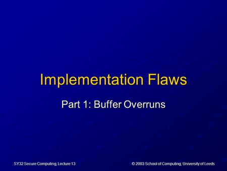 © 2003 School of Computing, University of Leeds SY32 Secure Computing, Lecture 13 Implementation Flaws Part 1: Buffer Overruns.