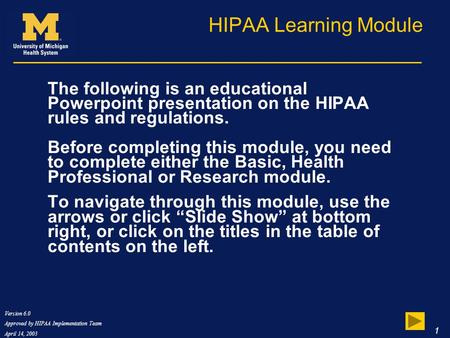Version 6.0 Approved by HIPAA Implementation Team April 14, 2003 1 HIPAA Learning Module The following is an educational Powerpoint presentation on the.