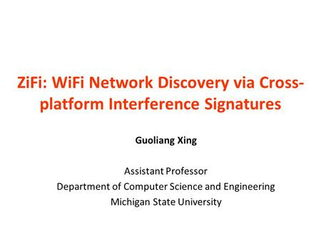 ZiFi: WiFi Network Discovery via Cross- platform Interference Signatures Guoliang Xing Assistant Professor Department of Computer Science and Engineering.