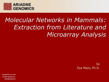 Copyright © 2003-2006 Ariadne Genomics, Inc. All Rights Reserved Molecular Networks in Mammals: Extraction from Literature and Microarray Analysis by Ilya.