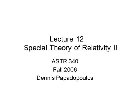 Lecture 12 Special Theory of Relativity II ASTR 340 Fall 2006 Dennis Papadopoulos.