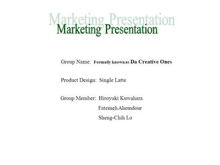 Group Name: Formally known as Da Creative Ones Product Design: Single Latte Group Member: Hiroyuki Kuwahara Fatemeh Ahemdour Sheng-Chih Lo.