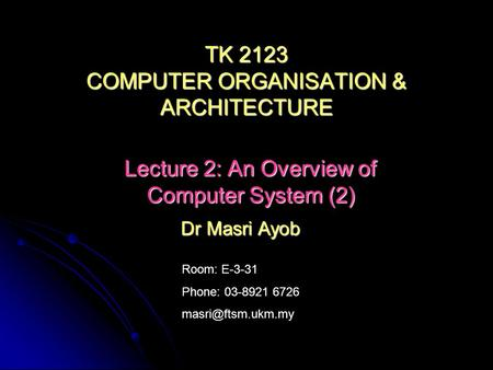 Room: E-3-31 Phone: 03-8921 6726 Dr Masri Ayob TK 2123 COMPUTER ORGANISATION & <strong>ARCHITECTURE</strong> Lecture 2: An Overview of Computer System.