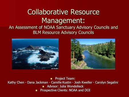 Collaborative Resource Management: An Assessment of NOAA Sanctuary Advisory Councils and BLM Resource Advisory Councils Project Team: Project Team: Kathy.