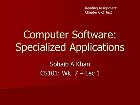Computer Software: Specialized Applications Sohaib A Khan CS101: Wk 7 – Lec 1 Reading Assignment: Chapter 6 of Text.