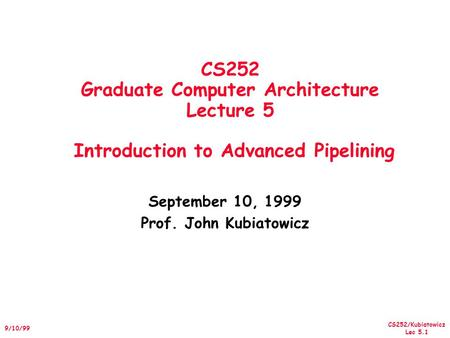 CS252/Kubiatowicz Lec 5.1 9/10/99 CS252 Graduate Computer Architecture Lecture 5 Introduction to Advanced Pipelining September 10, 1999 Prof. John Kubiatowicz.