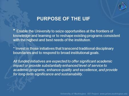 PURPOSE OF THE UIF * Enable the University to seize opportunities at the frontiers of knowledge and learning or to reshape existing programs consistent.