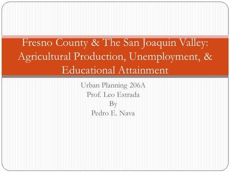 Urban Planning 206A Prof. Leo Estrada By Pedro E. Nava Fresno County & The San Joaquin Valley: Agricultural Production, Unemployment, & Educational Attainment.