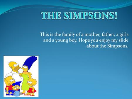 This is the family of a mother, father, 2 girls and a young boy. Hope you enjoy my slide about the Simpsons.