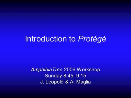 Introduction to Protégé AmphibiaTree 2006 Workshop Sunday 8:45–9:15 J. Leopold & A. Maglia.