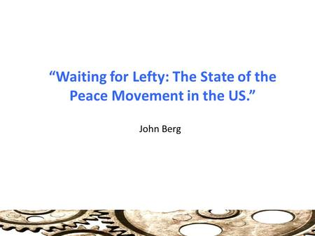 """Waiting for Lefty: The State of the Peace Movement in the US."" John Berg."