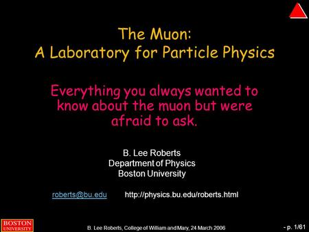 B. Lee Roberts, College of William and Mary, 24 March 2006 - p. 1/61 The Muon: A Laboratory for Particle Physics Everything you always wanted to know about.