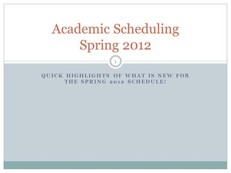 QUICK HIGHLIGHTS OF WHAT IS NEW FOR THE SPRING 2012 SCHEDULE! Academic Scheduling Spring 2012 1.