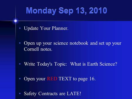 Monday Sep 13, 2010 Update Your Planner. Open up your science notebook and set up your Cornell notes. Write Today's Topic: What is Earth Science? Open.