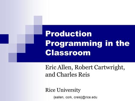 Production Programming in the Classroom Eric Allen, Robert Cartwright, and Charles Reis Rice University {eallen, cork,