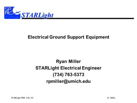 STARLight PDR 3 Oct '01J.1 Miller STARLight Electrical Ground Support Equipment Ryan Miller STARLight Electrical Engineer (734) 763-5373