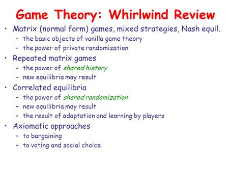 Game Theory: Whirlwind Review Matrix (normal form) games, mixed strategies, Nash equil. –the basic objects of vanilla game theory –the power of private.