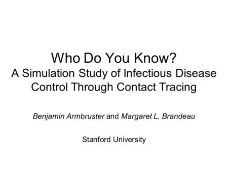 Who Do You Know? A Simulation Study of Infectious Disease Control Through Contact Tracing Benjamin Armbruster and Margaret L. Brandeau Stanford University.