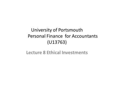 University of Portsmouth Personal Finance for Accountants (U13763) Lecture 8 Ethical Investments.