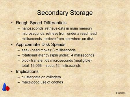 FileOrg: 1 Secondary Storage Rough Speed Differentials –nanoseconds: retrieve data in main memory –microseconds: retrieve from under a read head –milliseconds: