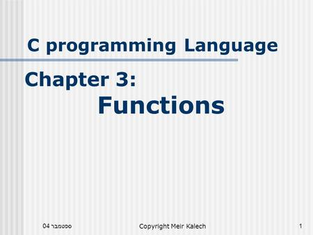ספטמבר 04Copyright Meir Kalech1 C programming Language Chapter 3: Functions.