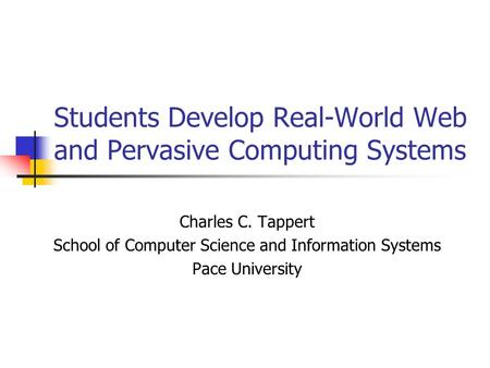 Students Develop Real-World Web and Pervasive Computing Systems Charles C. Tappert School of Computer Science and Information Systems Pace University.