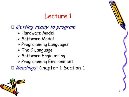 1 Lecture 1  Getting ready to program  Hardware Model  Software Model  Programming Languages  The C Language  Software Engineering  Programming.