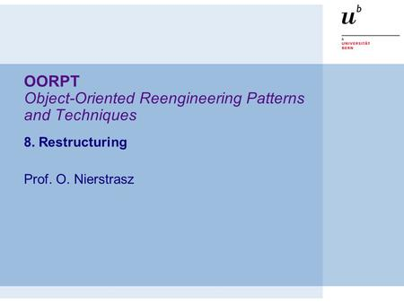 OORPT Object-Oriented Reengineering Patterns and Techniques 8. Restructuring Prof. O. Nierstrasz.