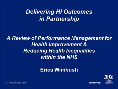 Delivering HI Outcomes in Partnership A Review of Performance Management for Health Improvement & Reducing Health Inequalities within the NHS Erica Wimbush.