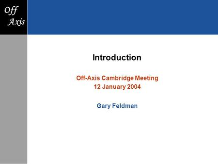 F Axis Off Axis Introduction Off-Axis Cambridge Meeting 12 January 2004 Gary Feldman.