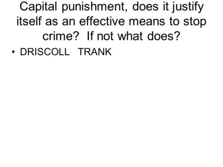Capital punishment, does it justify itself as an effective means to stop crime? If not what does? DRISCOLL TRANK.