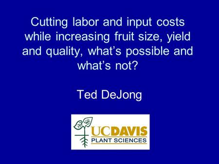Cutting labor and input costs while increasing fruit size, yield and quality, what's possible and what's not? Ted DeJong.