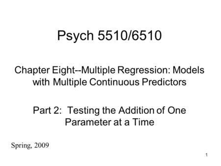 1 Psych 5510/6510 Chapter Eight--Multiple Regression: Models with Multiple Continuous Predictors Part 2: Testing the Addition of One Parameter at a Time.