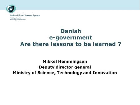 Danish e-government Are there lessons to be learned ? Mikkel Hemmingsen Deputy director general Ministry of Science, Technology and Innovation.