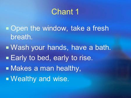 Chant 1  Open the window, take a fresh breath.  Wash your hands, have a bath.  Early to bed, early to rise.  Makes a man healthy,  Wealthy and wise.