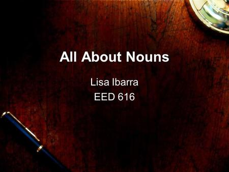 All About Nouns Lisa Ibarra EED 616 Noun A noun is a person, place, or thing.