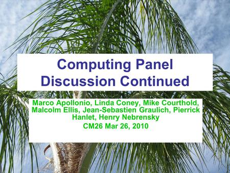 Computing Panel Discussion Continued Marco Apollonio, Linda Coney, Mike Courthold, Malcolm Ellis, Jean-Sebastien Graulich, Pierrick Hanlet, Henry Nebrensky.
