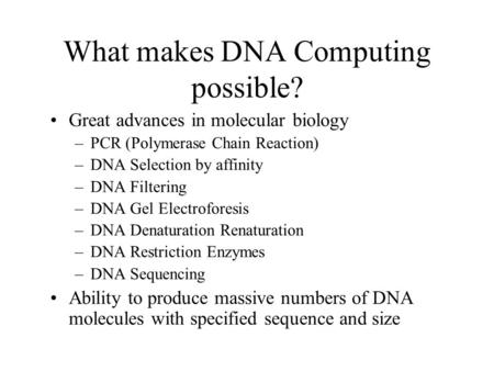 What makes DNA Computing possible? Great advances in molecular biology –PCR (Polymerase Chain Reaction) –DNA Selection by affinity –DNA Filtering –DNA.