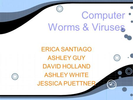 <strong>Computer</strong> Worms & Viruses ERICA SANTIAGO ASHLEY GUY DAVID HOLLAND ASHLEY WHITE JESSICA PUETTNER ERICA SANTIAGO ASHLEY GUY DAVID HOLLAND ASHLEY WHITE JESSICA.