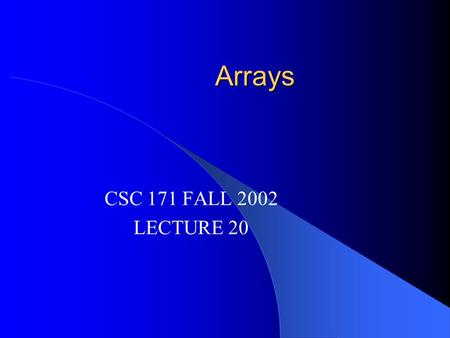 Arrays CSC 171 FALL 2002 LECTURE 20. Arrays Suppose we want to write a program that reads a set of test grades and prints them, marking the highest grade?