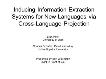 Inducing Information Extraction Systems for New Languages via Cross-Language Projection Ellen Riloff University of Utah Charles Schafer, David Yarowksy.
