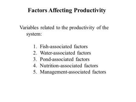 Factors Affecting Productivity Variables related to the productivity of the system: 1.Fish-associated factors 2.Water-associated factors 3.Pond-associated.