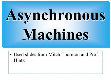 Asynchronous Machines Used slides from Mitch Thornton and Prof. Hintz.