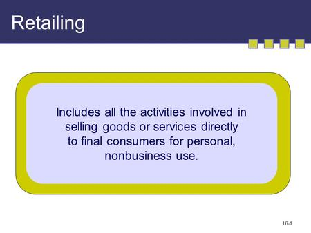 16-1 Retailing Includes all the activities involved in selling goods or services directly to final consumers for personal, nonbusiness use.