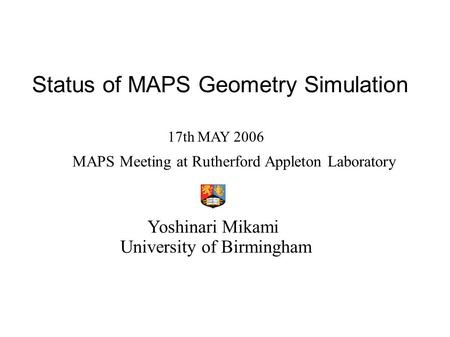 Status of MAPS Geometry Simulation Yoshinari Mikami University of Birmingham 17th MAY 2006 MAPS Meeting at Rutherford Appleton Laboratory.
