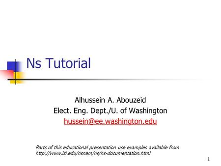 1 Ns Tutorial Alhussein A. Abouzeid Elect. Eng. Dept./U. of Washington Parts of this educational presentation use examples available.